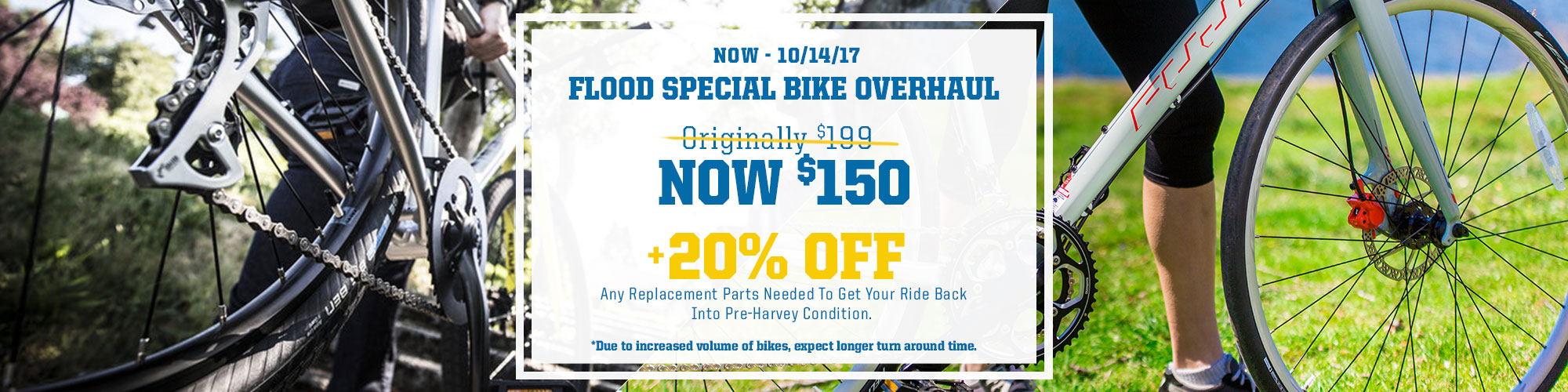 Flood Special Bike Overhaul. Originally $199, Now $150 Plus 20% Off any replacement parts needed to get your ride back into Pre-Harvey condition.