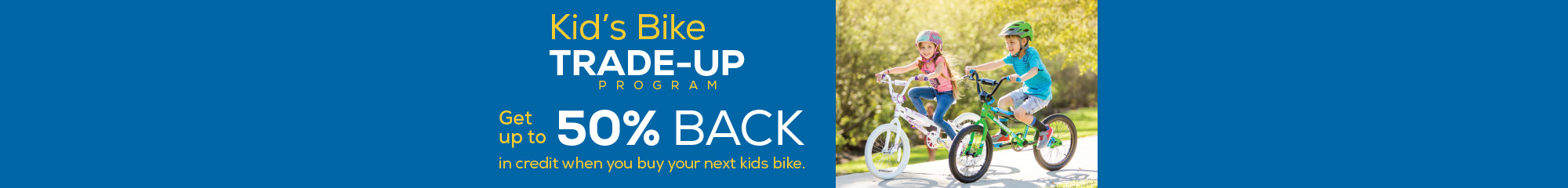 Kids Bike Trade-Up. Get up to 50% credit on your next kid's bike.