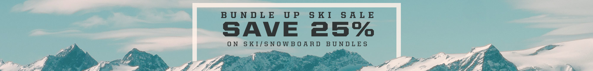 Bundle Up and Save 25% on Ski and Snowboard Gear.