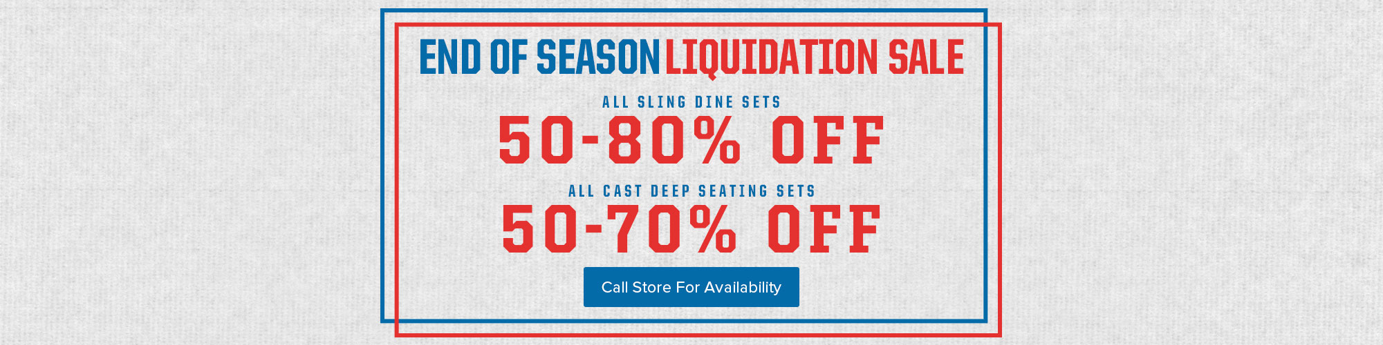 End of Season Liquidation Sale  - All Sing Dine Sets 50 - 80% Off. All Cast Deep Seating Sets 50 - 70% Off.