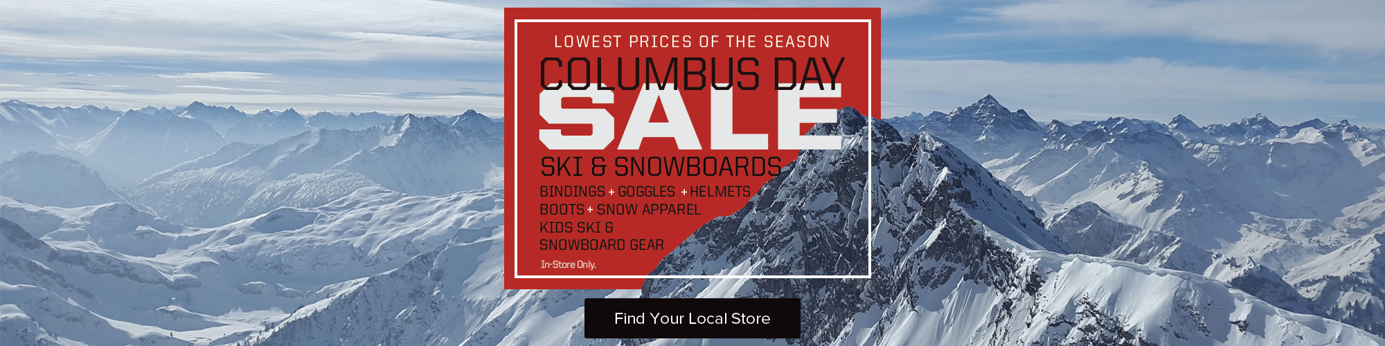 Columbus Day Sale. Lowest Prices on the Season on Skis, Snowboards, Winter Gear and More. In-Store Only. View Details