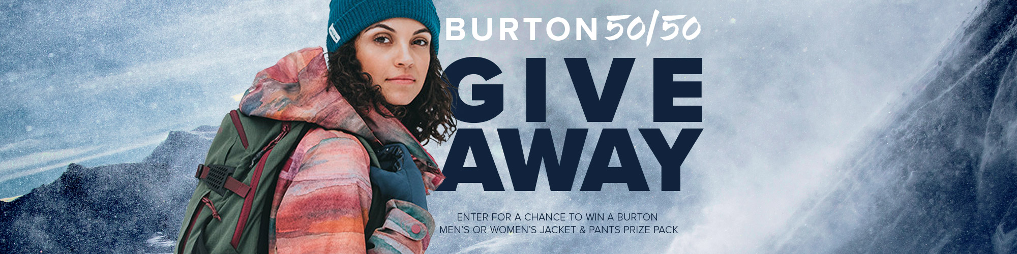 Burton 50/50 Giveaway. Enter for a chance to win a Burton Men's or Women's jacket and pants prize pack.
