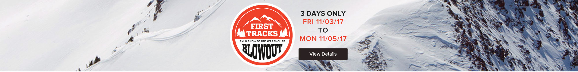 First Tracks Ski & Snowboard Blowout. 3 Days Only! View Details.