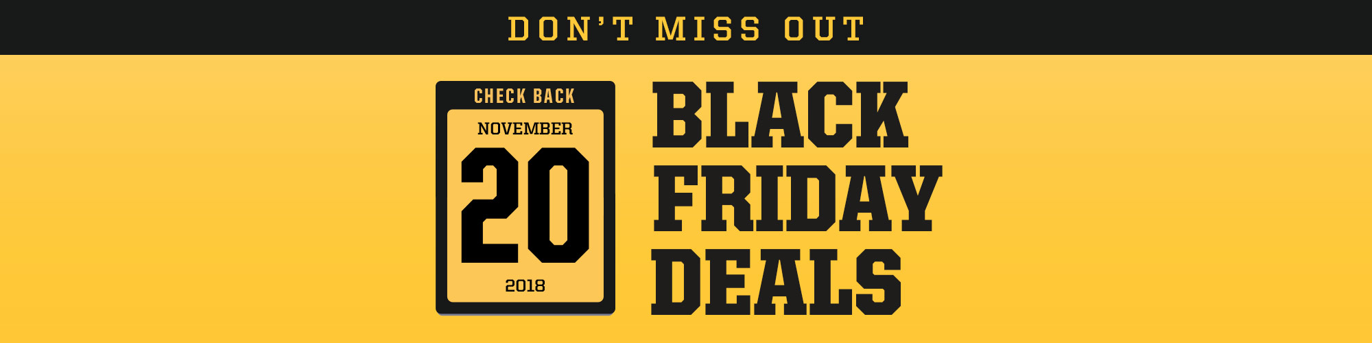 Check Back November 20, 2018 for more Black Friday Deals.