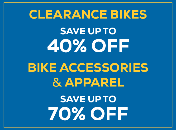 Clearance Bikes up to 40% off. Bike accessories and apparel up to 70% off.