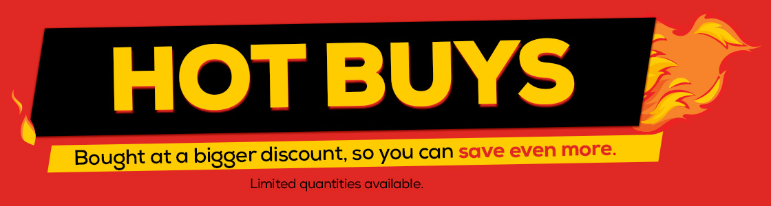 Hot Buys. Bought at a bigger discount, so you can save even more.
