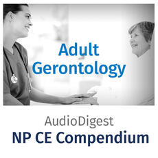 Audio Digest Nurse Practitioner CE Compendium: Adult Gerontology