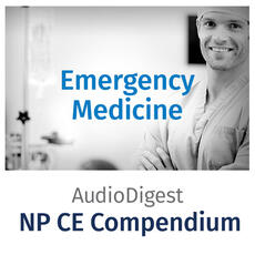Audio Digest Nurse Practitioner CE Compendium: Emergency Medicine