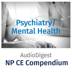 Audio Digest Nurse Practitioner CE Compendium: Psych- Mental Health