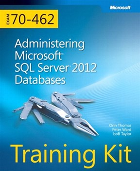 Training Kit (Exam 70-462) Administering Microsoft SQL Server 2012 Databases (MCSA)