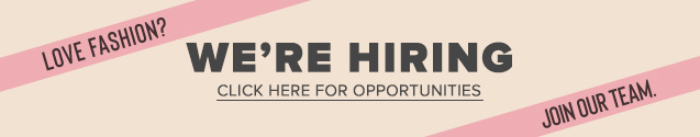 Love Fashion? We're Hiring. Join Our Team. Click Here For Opportunities.
